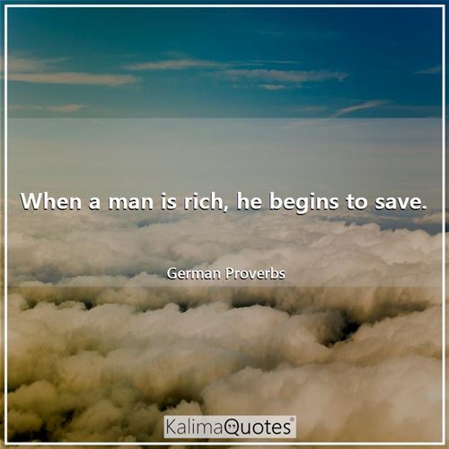 When a man is rich, he begins to save.