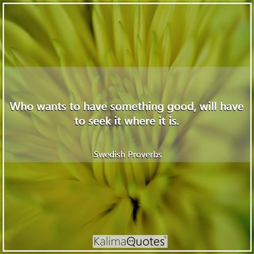 Who wants to have something good, will have to seek it where it is. - Swedish Proverbs