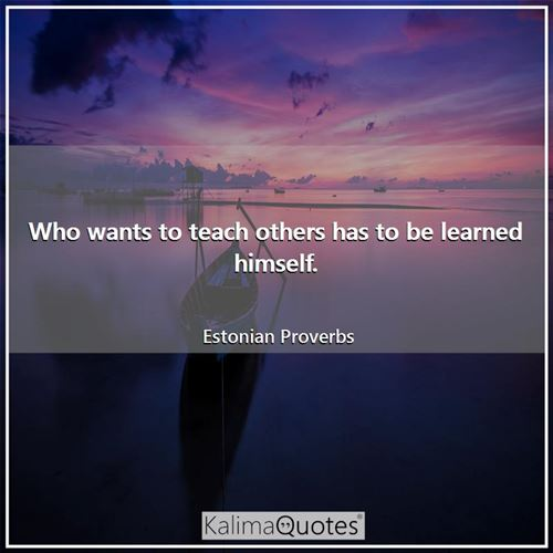 Who wants to teach others has to be learned himself.