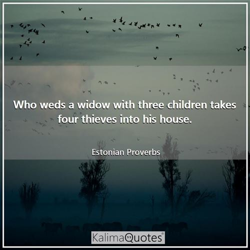 Who weds a widow with three children takes four thieves into his house.