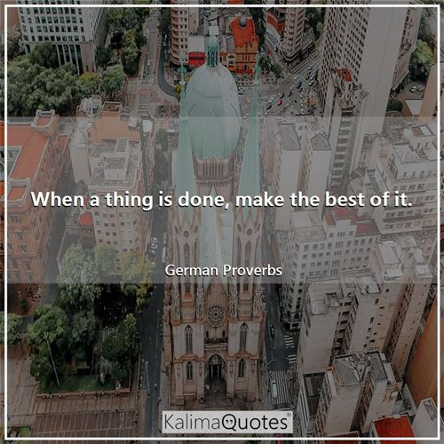 When a thing is done, make the best of it.