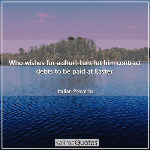 Who wishes for a short Lent let him contract debts to be paid at Easter. - Italian Proverbs
