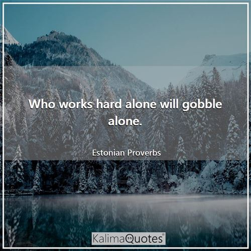 Who works hard alone will gobble alone.