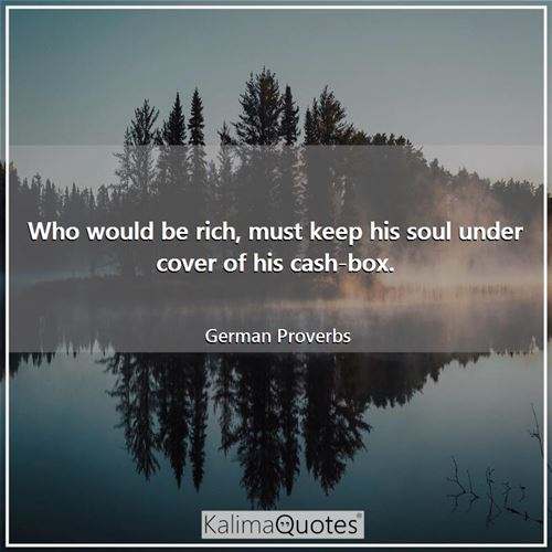Who would be rich, must keep his soul under cover of his cash-box.