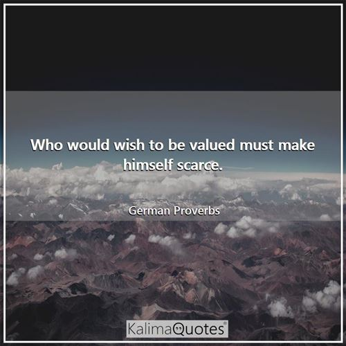 Who would wish to be valued must make himself scarce.