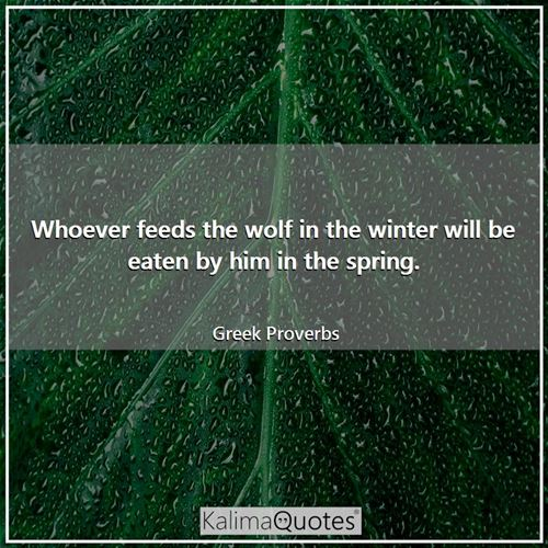 Whoever feeds the wolf in the winter will be eaten by him in the spring.