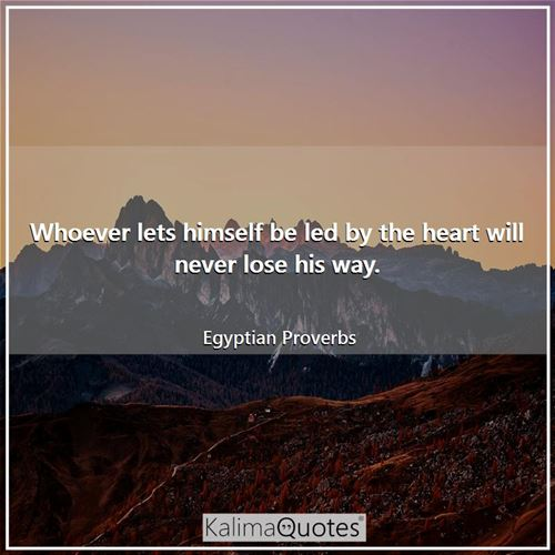 Whoever lets himself be led by the heart will never lose his way. - Egyptian Proverbs
