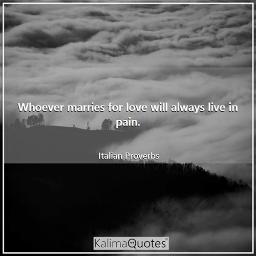 Whoever marries for love will always live in pain.