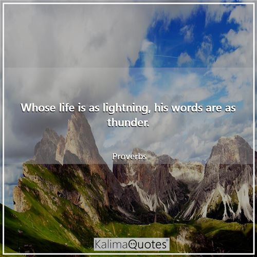 Whose life is as lightning, his words are as thunder.