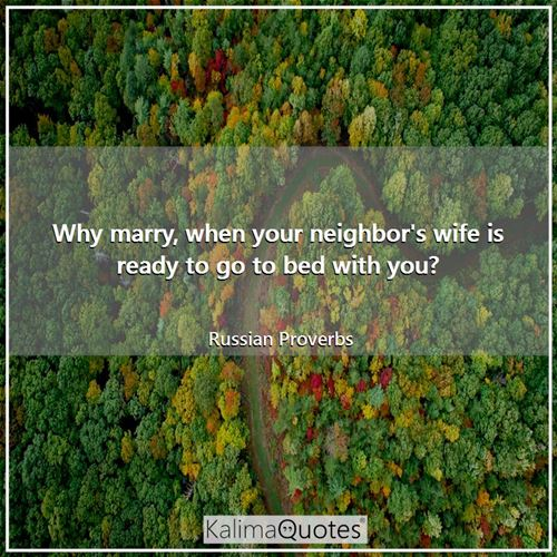 Why marry, when your neighbor's wife is ready to go to bed with you? - Russian Proverbs