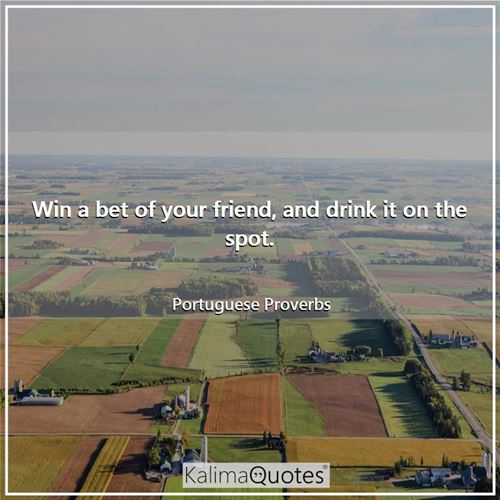Win a bet of your friend, and drink it on the spot. - Portuguese Proverbs