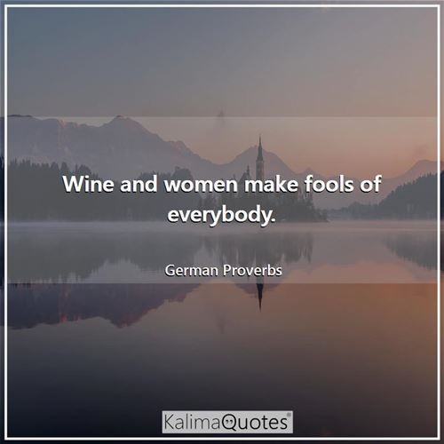 Wine and women make fools of everybody.