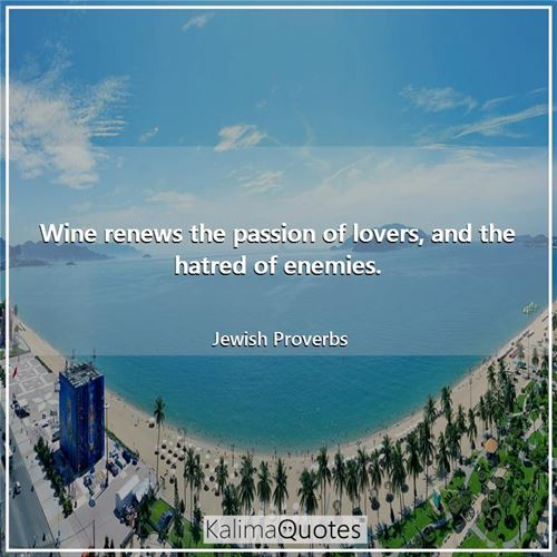 Wine renews the passion of lovers, and the hatred of enemies.