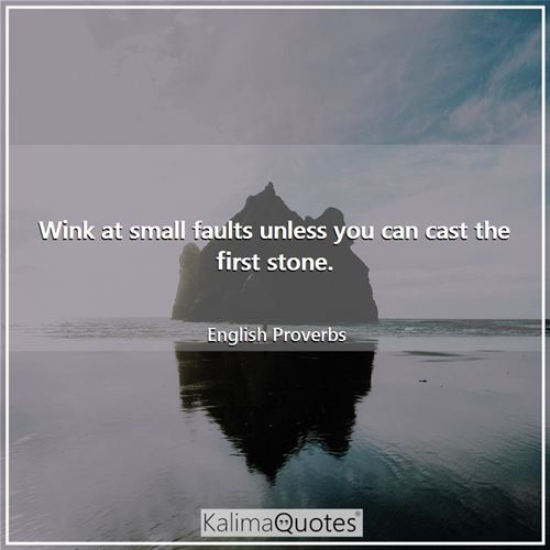 Wink at small faults unless you can cast the first stone.