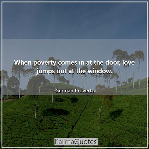 When poverty comes in at the door, love jumps out at the window. - German Proverbs