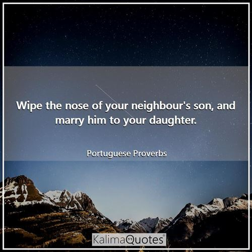 Wipe the nose of your neighbour's son, and marry him to your daughter.
