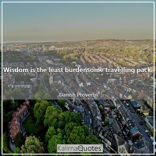 Wisdom is the least burdensome travelling pack. - Danish Proverbs