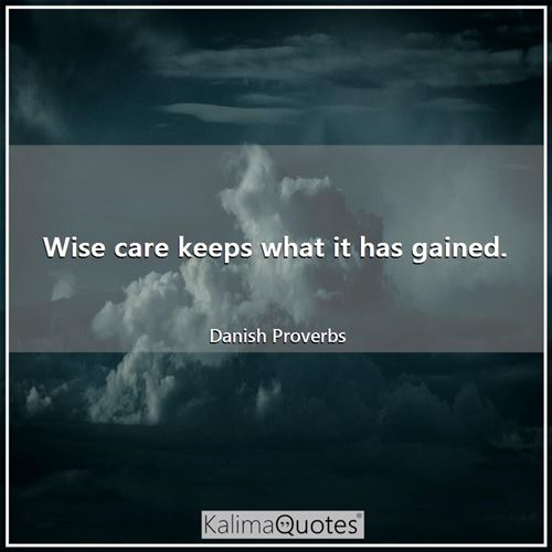 Wise care keeps what it has gained.