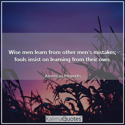 Wise men learn from other men's mistakes; fools insist on learning from their own. - American Proverbs