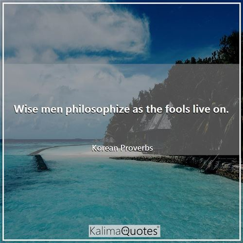 Wise men philosophize as the fools live on.