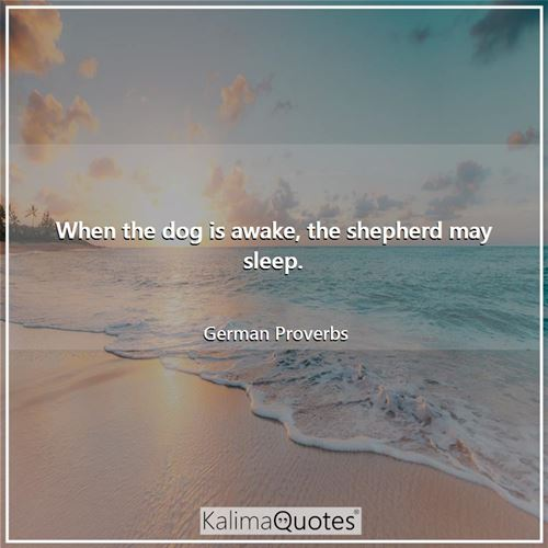 When the dog is awake, the shepherd may sleep. - German Proverbs