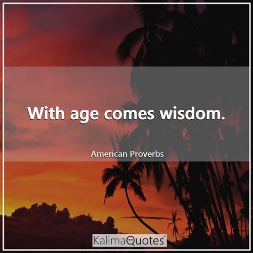 With age comes wisdom.