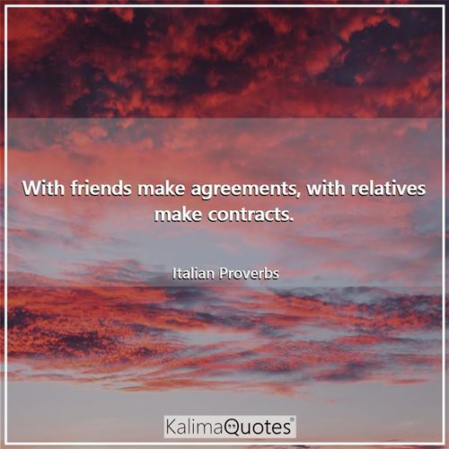 With friends make agreements, with relatives make contracts.