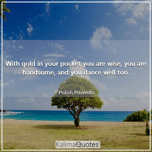 With gold in your pocket you are wise, you are handsome, and you dance well too.