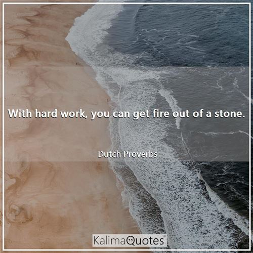 With hard work, you can get fire out of a stone.