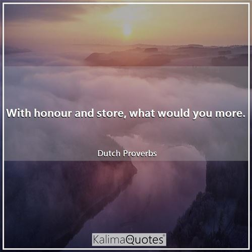 With honour and store, what would you more.