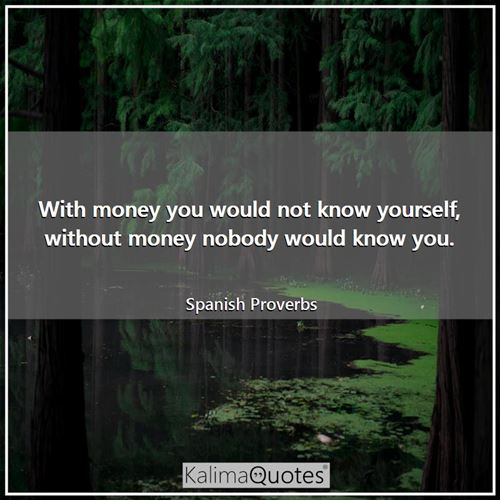 With money you would not know yourself, without money nobody would know you. - Spanish Proverbs