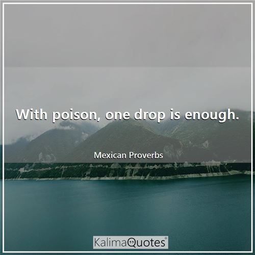 With poison, one drop is enough.