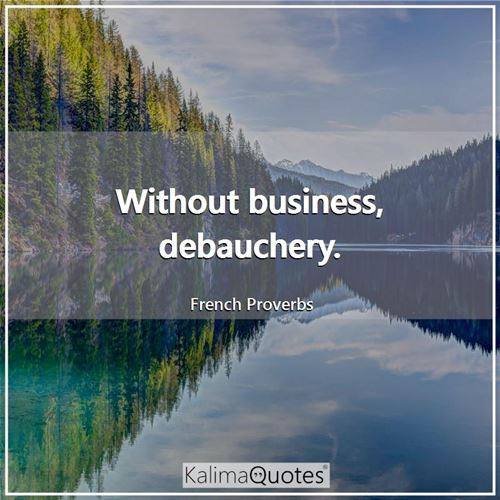 Without business, debauchery.