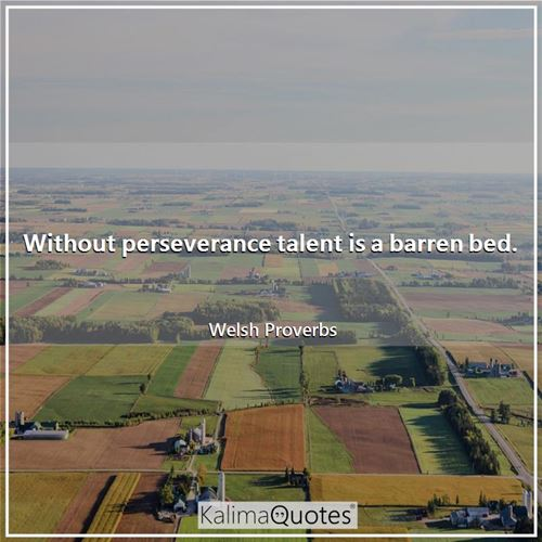 Without perseverance talent is a barren bed.