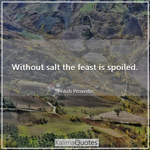 Without salt the feast is spoiled.