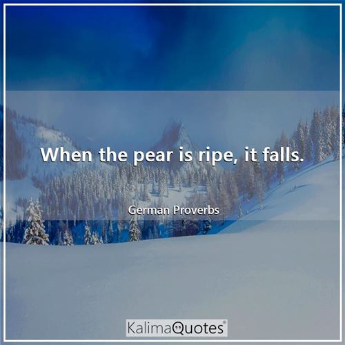 When the pear is ripe, it falls. - German Proverbs