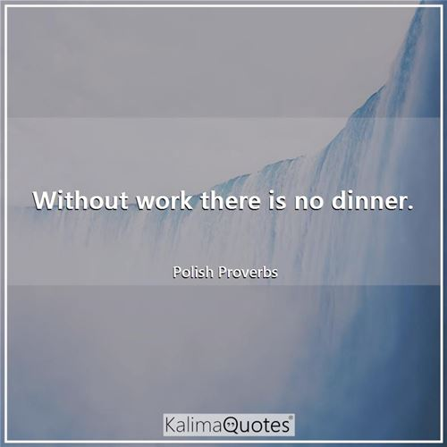 Without work there is no dinner.