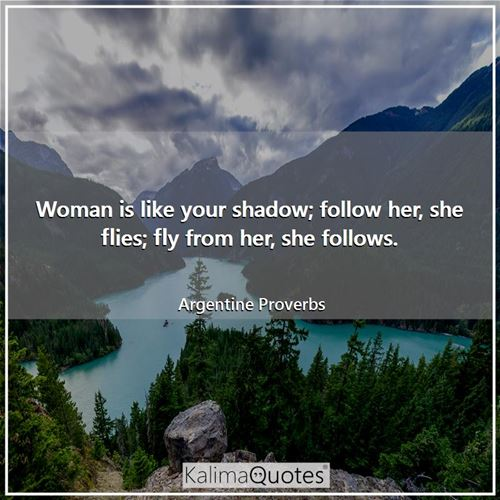 Woman is like your shadow; follow her, she flies; fly from her, she follows.