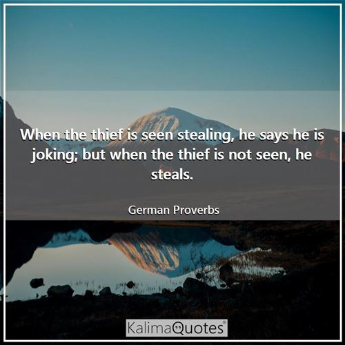 When the thief is seen stealing, he says he is joking; but when the thief is not seen, he steals.