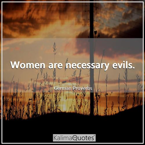 Women are necessary evils. - German Proverbs