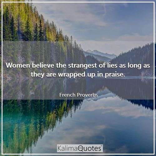 Women believe the strangest of lies as long as they are wrapped up in praise.