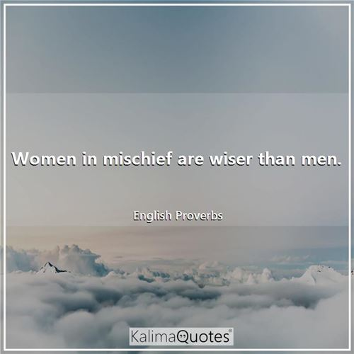 Women in mischief are wiser than men. - English Proverbs