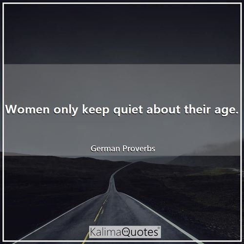 Women only keep quiet about their age.