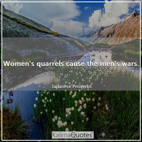 Women's quarrels cause the men's wars. - Japanese Proverbs