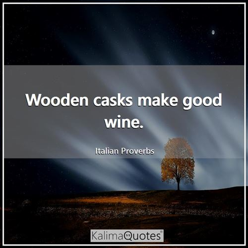 Wooden casks make good wine. - Italian Proverbs