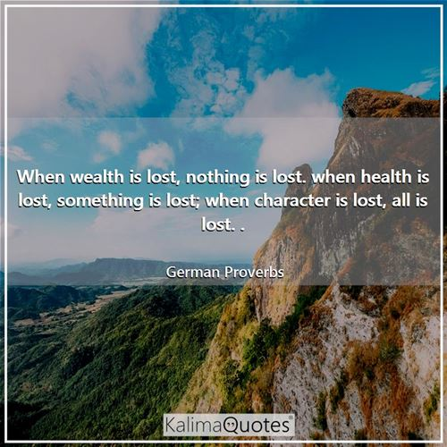 When wealth is lost, nothing is lost. when health is lost, something is lost; when character is lost, all is lost. .