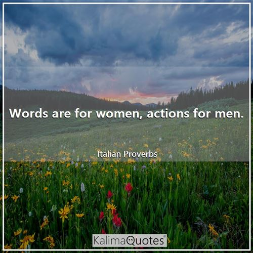 Words are for women, actions for men.