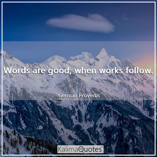 Words are good, when works follow.