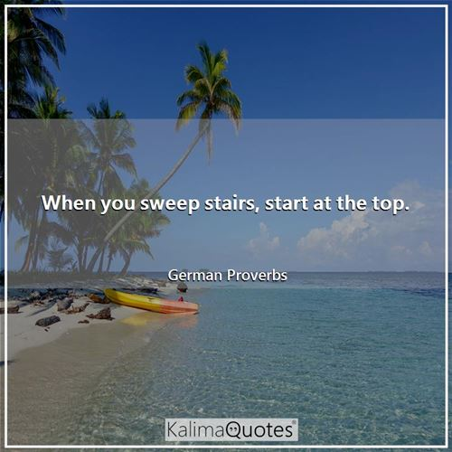 When you sweep stairs, start at the top. - German Proverbs