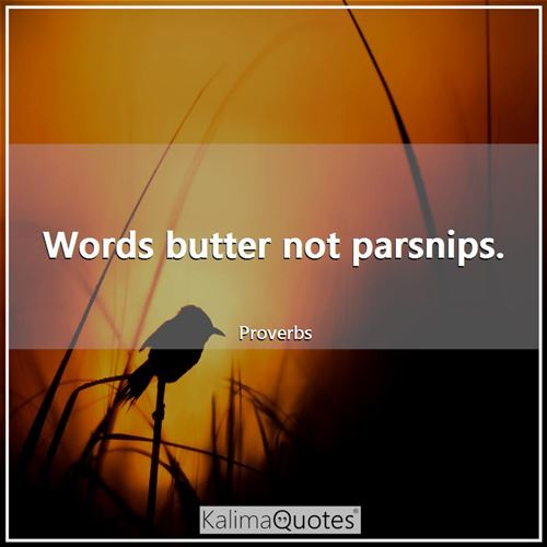Words butter not parsnips.